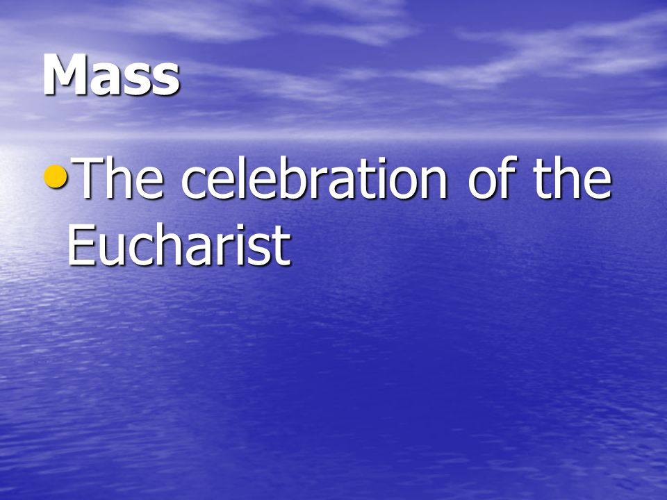 Mass The celebration of the Eucharist