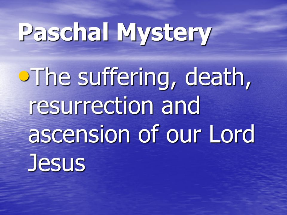 Paschal Mystery The suffering, death, resurrection and ascension of our Lord Jesus
