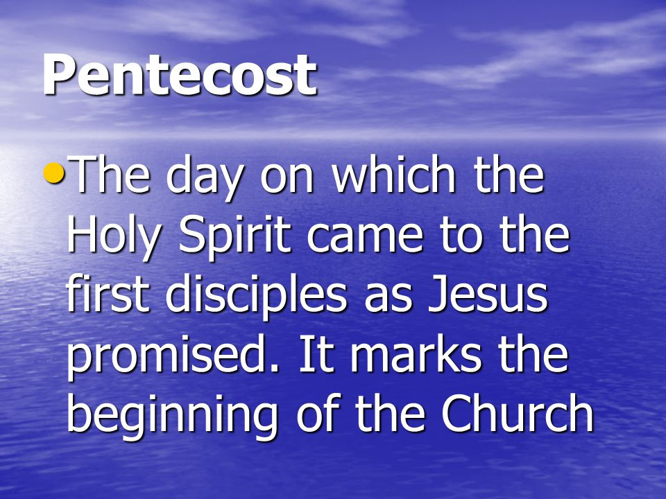 Pentecost The day on which the Holy Spirit came to the first disciples as Jesus promised.