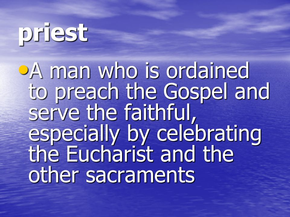 priest A man who is ordained to preach the Gospel and serve the faithful, especially by celebrating the Eucharist and the other sacraments.