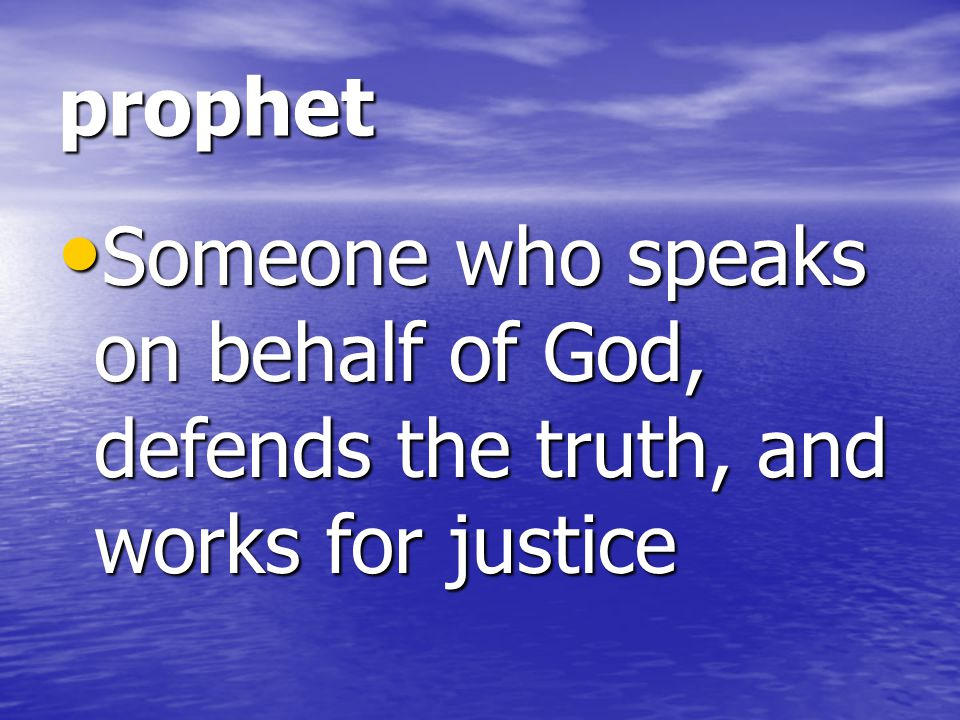 prophet Someone who speaks on behalf of God, defends the truth, and works for justice