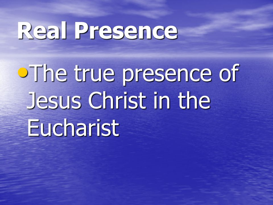 Real Presence The true presence of Jesus Christ in the Eucharist