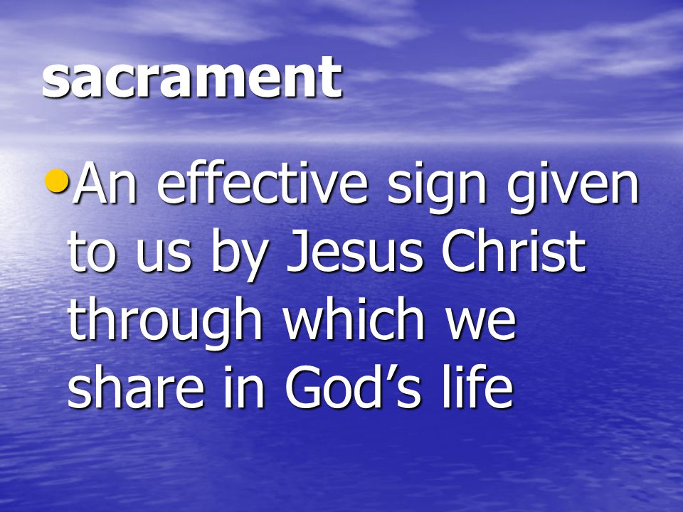 sacrament An effective sign given to us by Jesus Christ through which we share in God's life