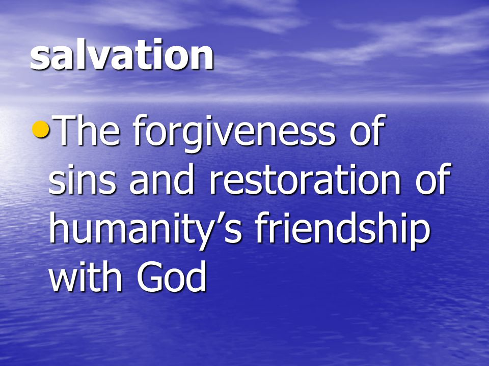salvation The forgiveness of sins and restoration of humanity's friendship with God