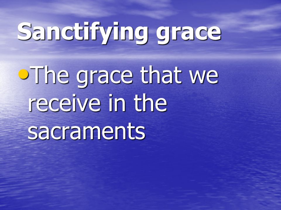 Sanctifying grace The grace that we receive in the sacraments