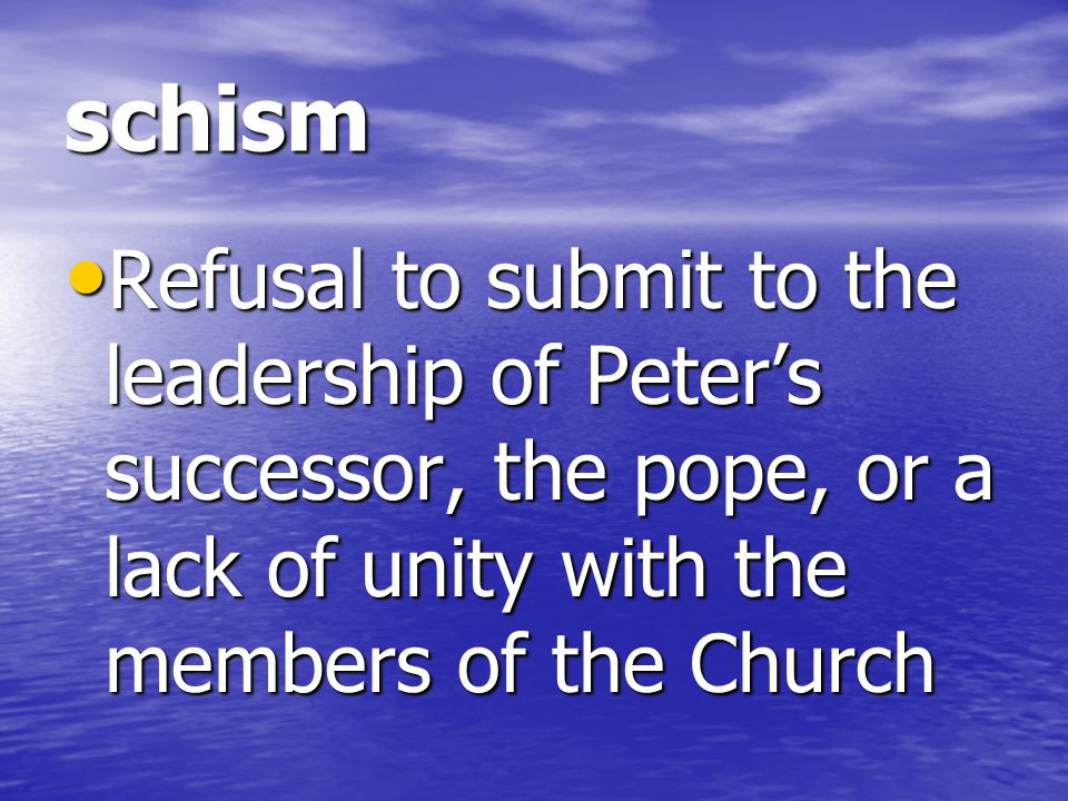 schism Refusal to submit to the leadership of Peter's successor, the pope, or a lack of unity with the members of the Church.