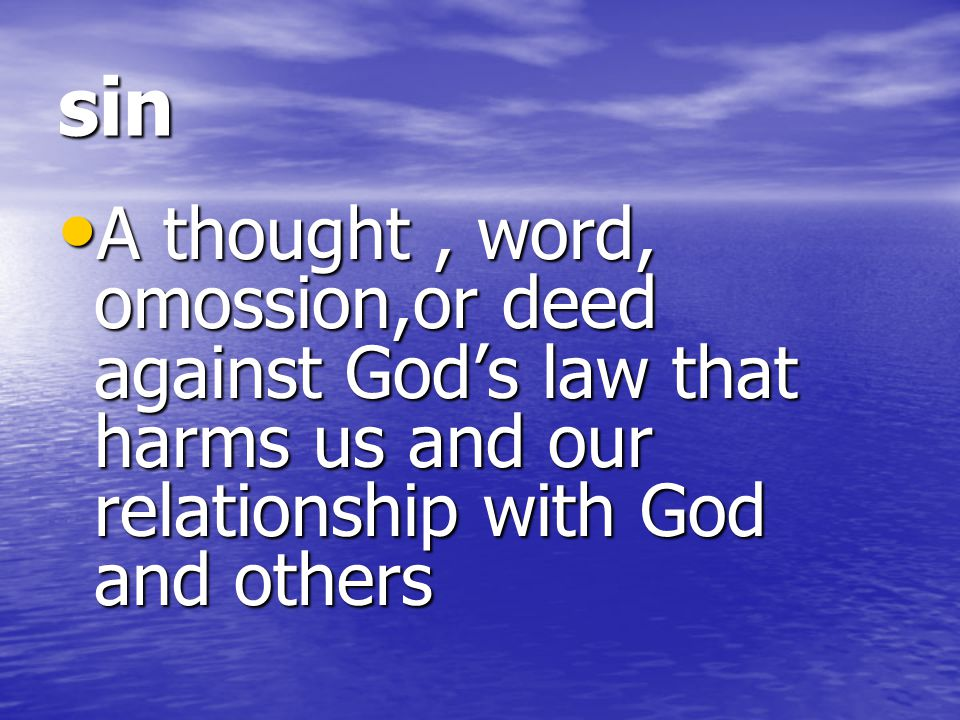 sin A thought , word, omossion,or deed against God's law that harms us and our relationship with God and others.