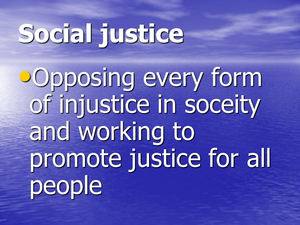 Social justice Opposing every form of injustice in soceity and working to promote justice for all people.