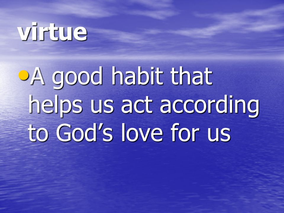 virtue A good habit that helps us act according to God's love for us