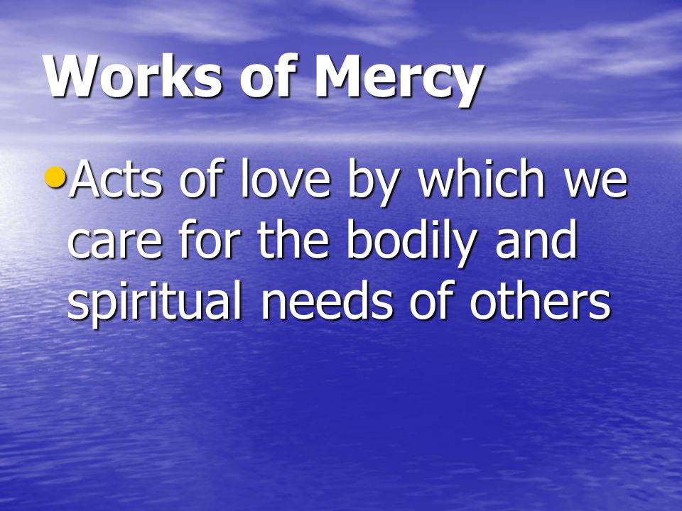 Works of Mercy Acts of love by which we care for the bodily and spiritual needs of others