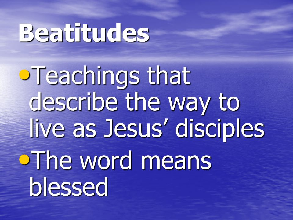 Beatitudes Teachings that describe the way to live as Jesus' disciples The word means blessed