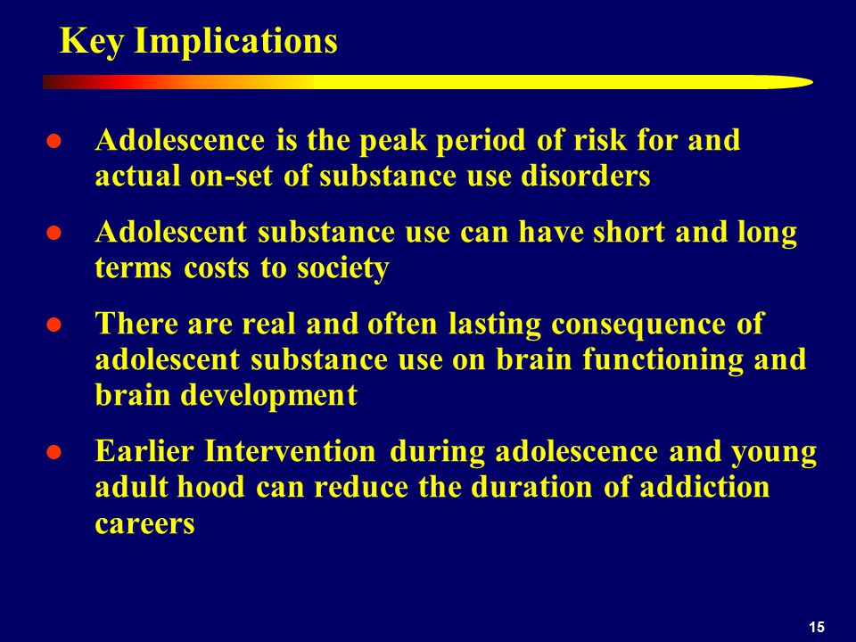 Dennis 4/12/2017. Key Implications. Adolescence is the peak period of risk for and actual on-set of substance use disorders.