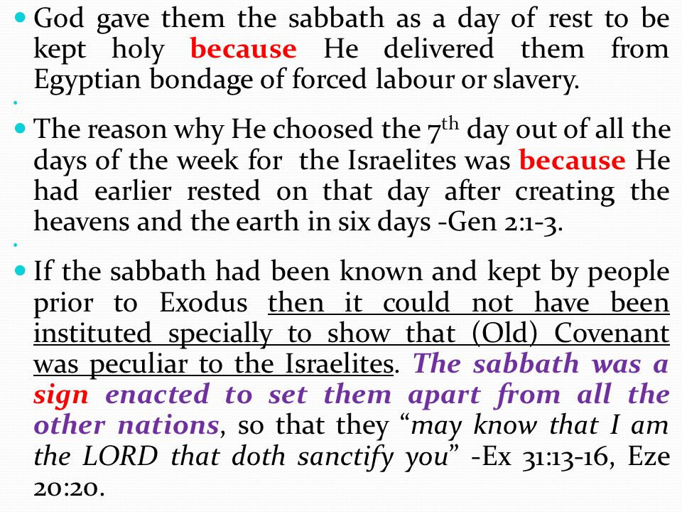 God gave them the sabbath as a day of rest to be kept holy because He delivered them from Egyptian bondage of forced labour or slavery.