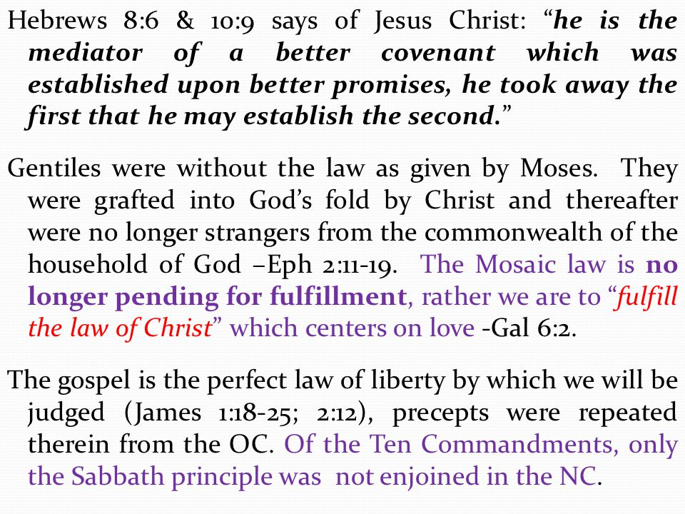 Hebrews 8:6 & 10:9 says of Jesus Christ: he is the mediator of a better covenant which was established upon better promises, he took away the first that he may establish the second. Gentiles were without the law as given by Moses.