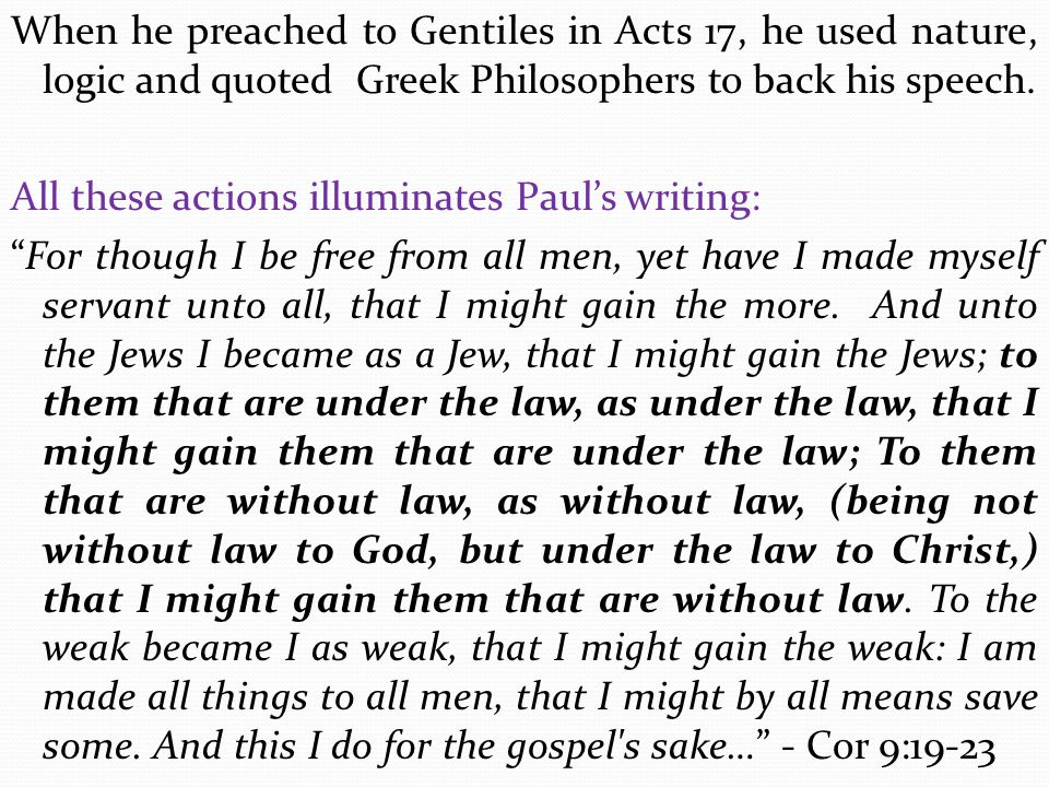 When he preached to Gentiles in Acts 17, he used nature, logic and quoted Greek Philosophers to back his speech.