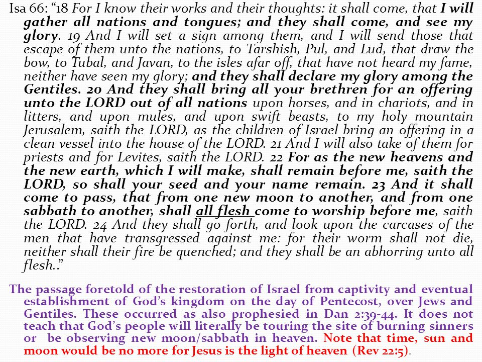 Isa 66: 18 For I know their works and their thoughts: it shall come, that I will gather all nations and tongues; and they shall come, and see my glory. 19 And I will set a sign among them, and I will send those that escape of them unto the nations, to Tarshish, Pul, and Lud, that draw the bow, to Tubal, and Javan, to the isles afar off, that have not heard my fame, neither have seen my glory; and they shall declare my glory among the Gentiles. 20 And they shall bring all your brethren for an offering unto the LORD out of all nations upon horses, and in chariots, and in litters, and upon mules, and upon swift beasts, to my holy mountain Jerusalem, saith the LORD, as the children of Israel bring an offering in a clean vessel into the house of the LORD. 21 And I will also take of them for priests and for Levites, saith the LORD. 22 For as the new heavens and the new earth, which I will make, shall remain before me, saith the LORD, so shall your seed and your name remain. 23 And it shall come to pass, that from one new moon to another, and from one sabbath to another, shall all flesh come to worship before me, saith the LORD. 24 And they shall go forth, and look upon the carcases of the men that have transgressed against me: for their worm shall not die, neither shall their fire be quenched; and they shall be an abhorring unto all flesh..