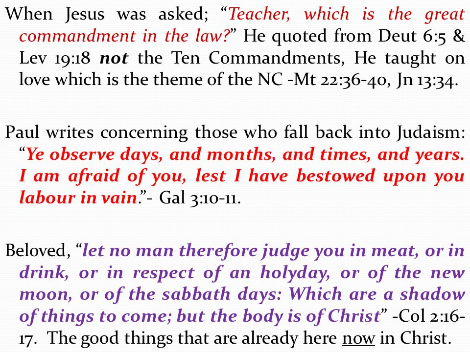 When Jesus was asked; Teacher, which is the great commandment in the law He quoted from Deut 6:5 & Lev 19:18 not the Ten Commandments, He taught on love which is the theme of the NC -Mt 22:36-40, Jn 13:34.