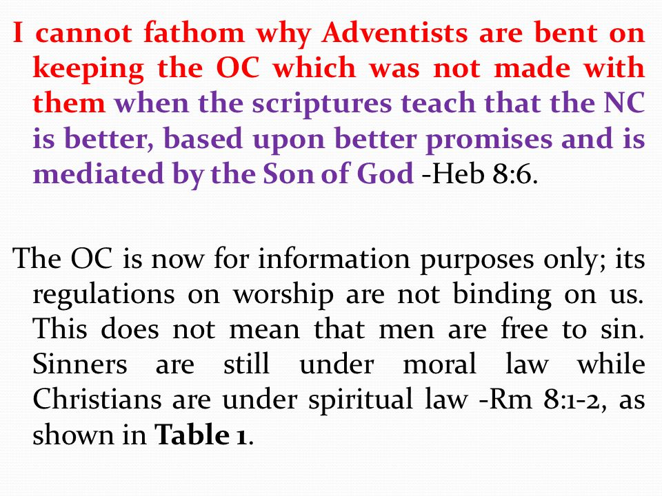 I cannot fathom why Adventists are bent on keeping the OC which was not made with them when the scriptures teach that the NC is better, based upon better promises and is mediated by the Son of God -Heb 8:6.