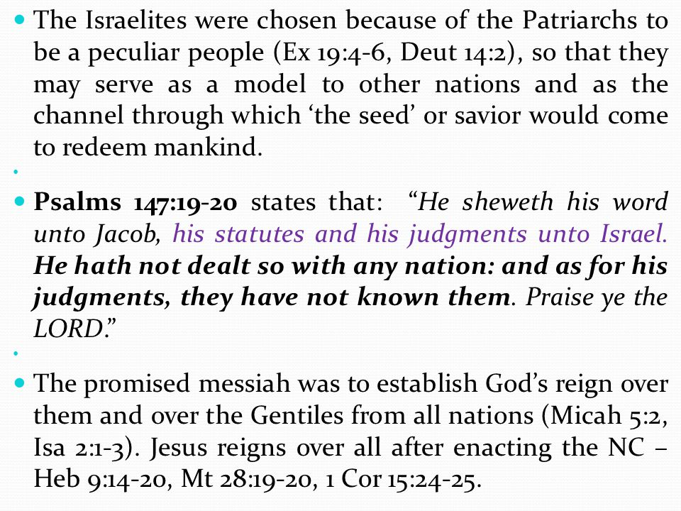 The Israelites were chosen because of the Patriarchs to be a peculiar people (Ex 19:4-6, Deut 14:2), so that they may serve as a model to other nations and as the channel through which 'the seed' or savior would come to redeem mankind.