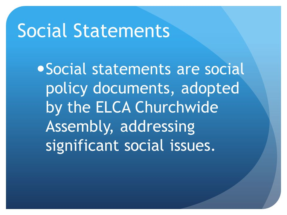 Social Statements Social statements are social policy documents, adopted by the ELCA Churchwide Assembly, addressing significant social issues.