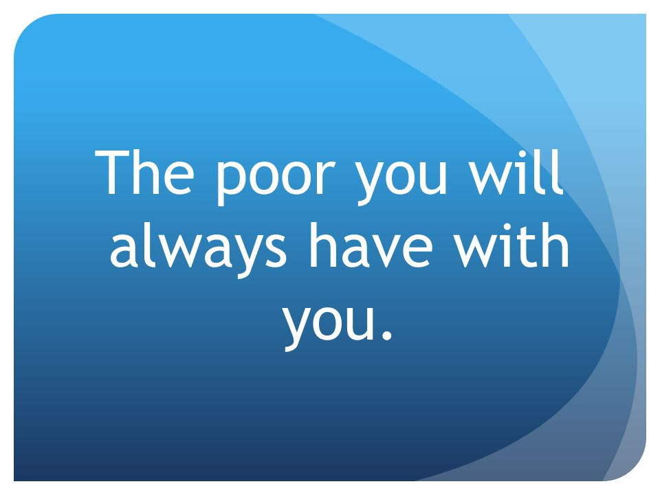 The poor you will always have with you.
