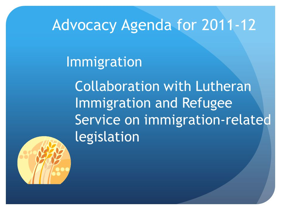4/12/2017 Advocacy Agenda for 2011-12. Immigration Collaboration with Lutheran Immigration and Refugee Service on immigration-related legislation