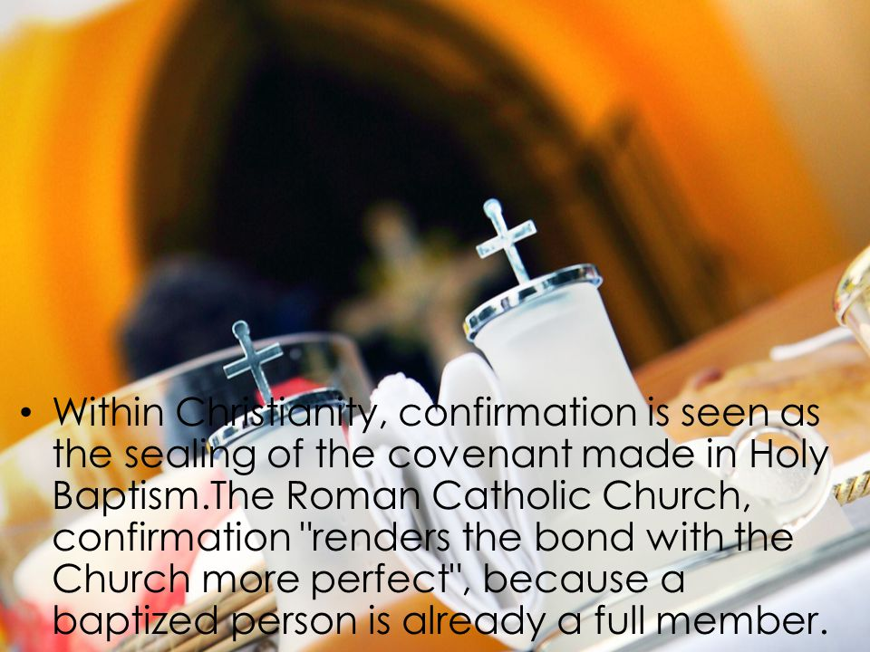 Within Christianity, confirmation is seen as the sealing of the covenant made in Holy Baptism.The Roman Catholic Church, confirmation renders the bond with the Church more perfect , because a baptized person is already a full member.