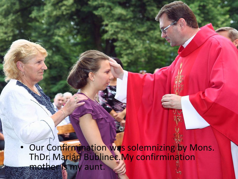 Our Confirmination was solemnizing by Mons. ThDr. Marián Bublinec