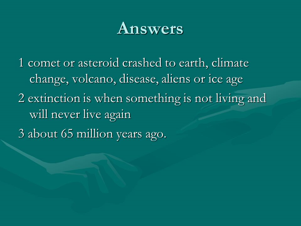 Answers 1 comet or asteroid crashed to earth, climate change, volcano, disease, aliens or ice age.
