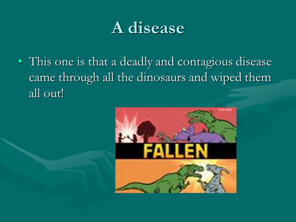 A disease This one is that a deadly and contagious disease came through all the dinosaurs and wiped them all out!