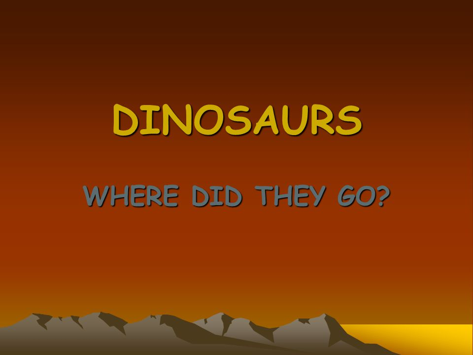 DINOSAURS WHERE DID THEY GO