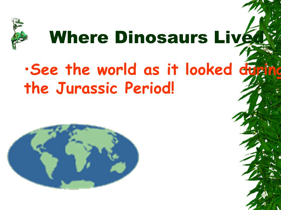 Where Dinosaurs Lived See the world as it looked during