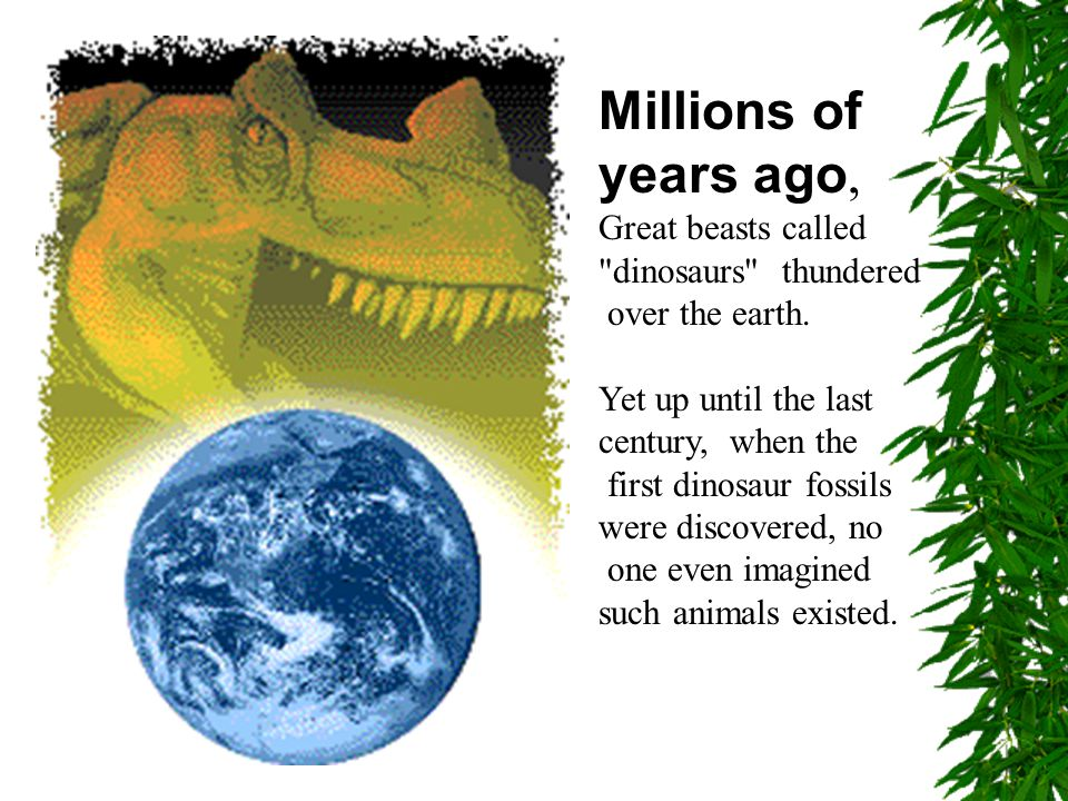 Millions of years ago, Great beasts called dinosaurs thundered