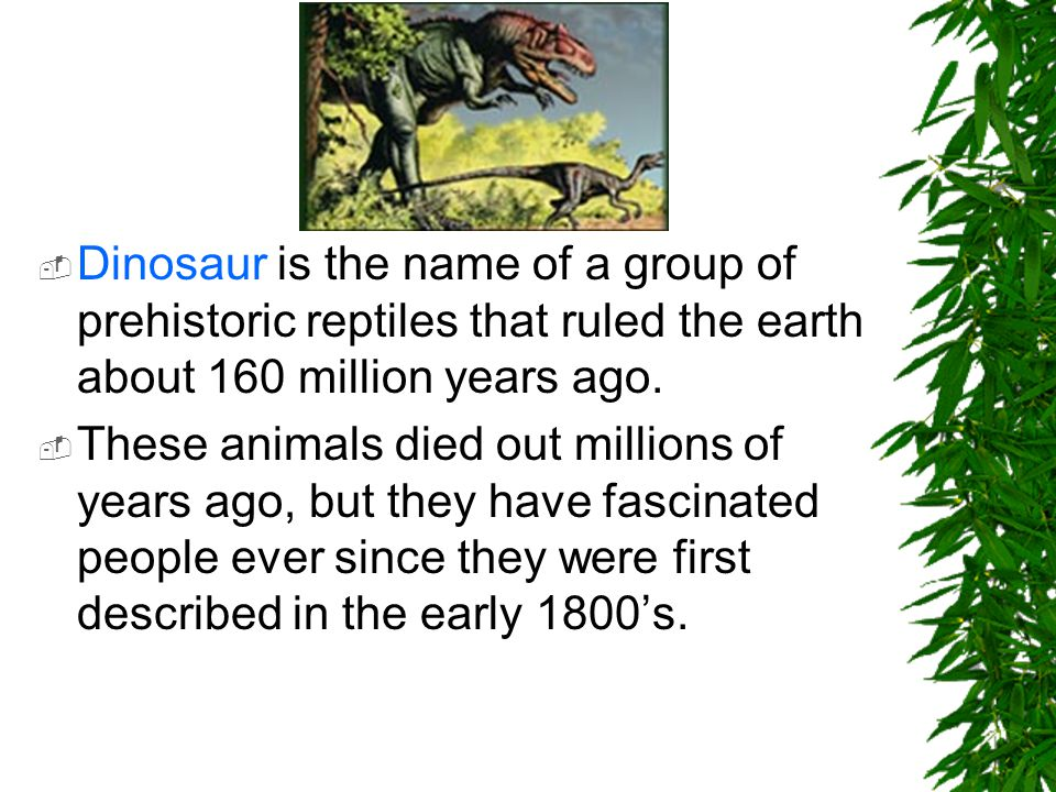 Dinosaur is the name of a group of prehistoric reptiles that ruled the earth about 160 million years ago.