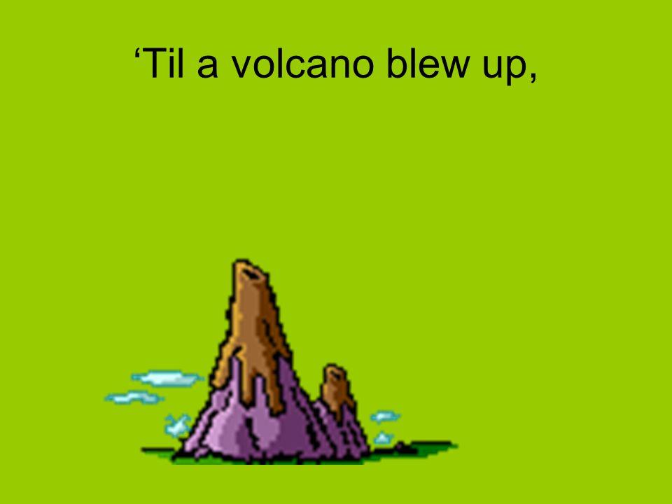 'Til a volcano blew up,