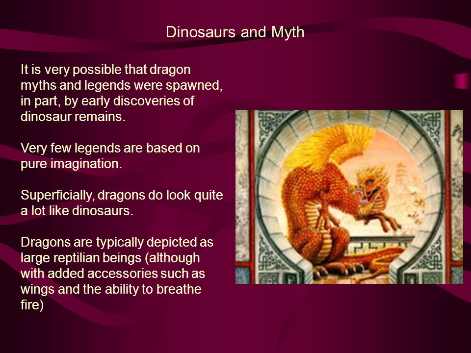 Dinosaurs and Myth It is very possible that dragon myths and legends were spawned, in part, by early discoveries of dinosaur remains.