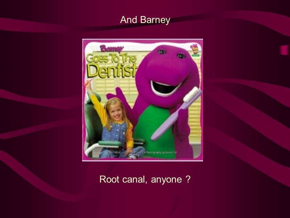 And Barney Root canal, anyone