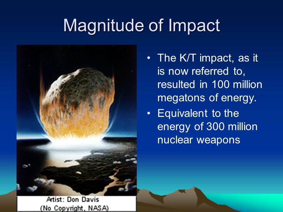 Magnitude of Impact The K/T impact, as it is now referred to, resulted in 100 million megatons of energy.