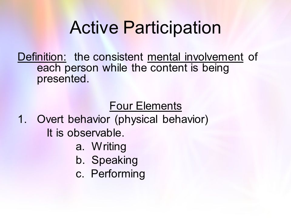 Active Participation Definition: the consistent mental involvement of each person while the content is being presented.