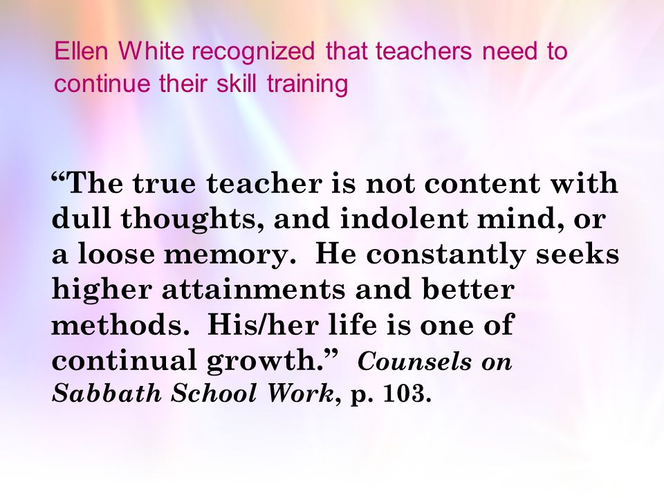 Ellen White recognized that teachers need to continue their skill training