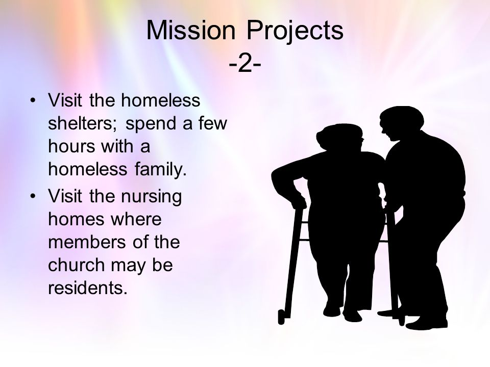 Mission Projects -2- Visit the homeless shelters; spend a few hours with a homeless family.