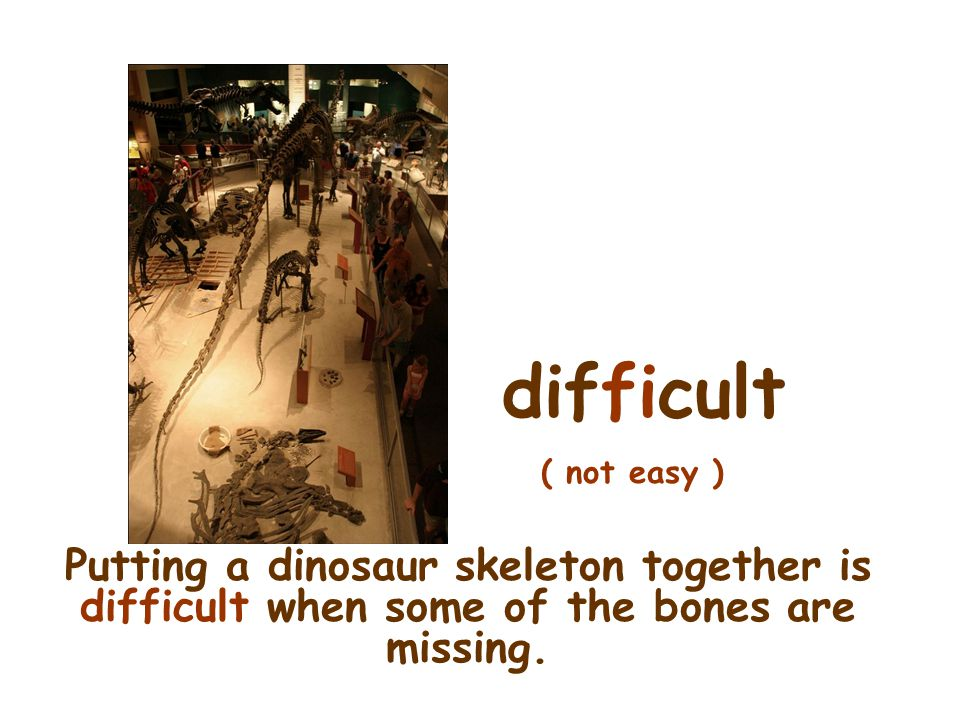 difficult ( not easy ) Putting a dinosaur skeleton together is difficult when some of the bones are missing.