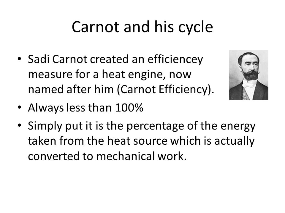Carnot and his cycle Sadi Carnot created an efficiencey measure for a heat engine, now named after him (Carnot Efficiency).