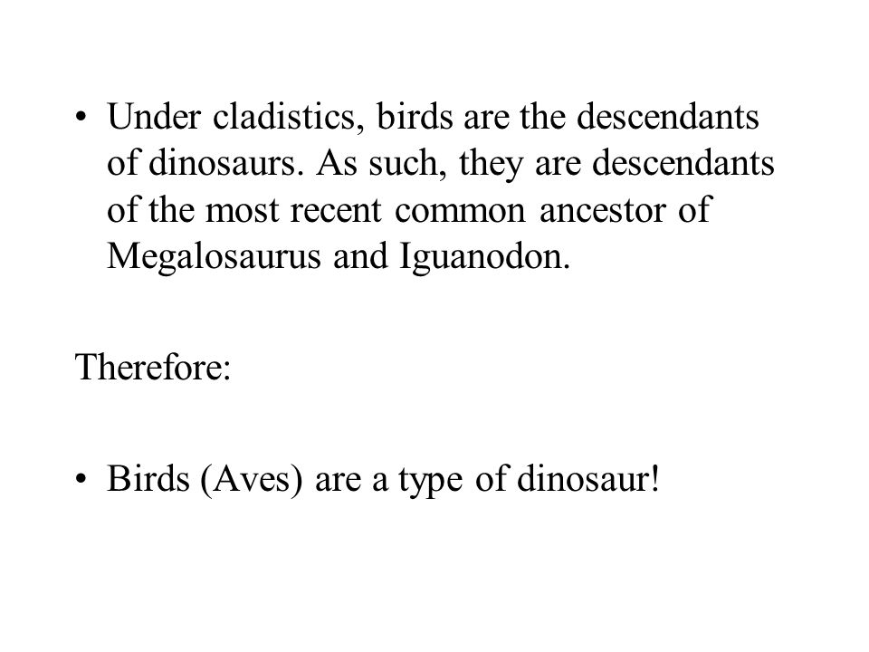 Under cladistics, birds are the descendants of dinosaurs