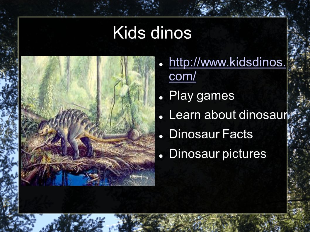 Kids dinos http://www.kidsdinos. com/ Play games Learn about dinosaur
