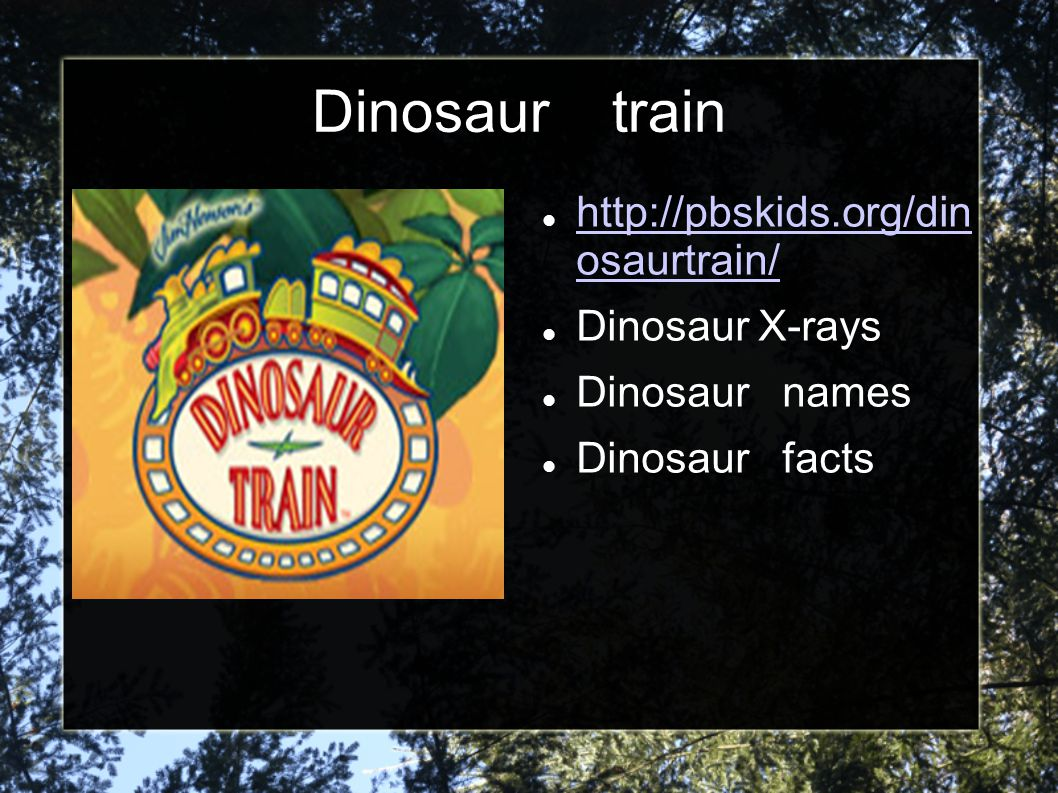 Dinosaur train http://pbskids.org/din osaurtrain/ Dinosaur X-rays
