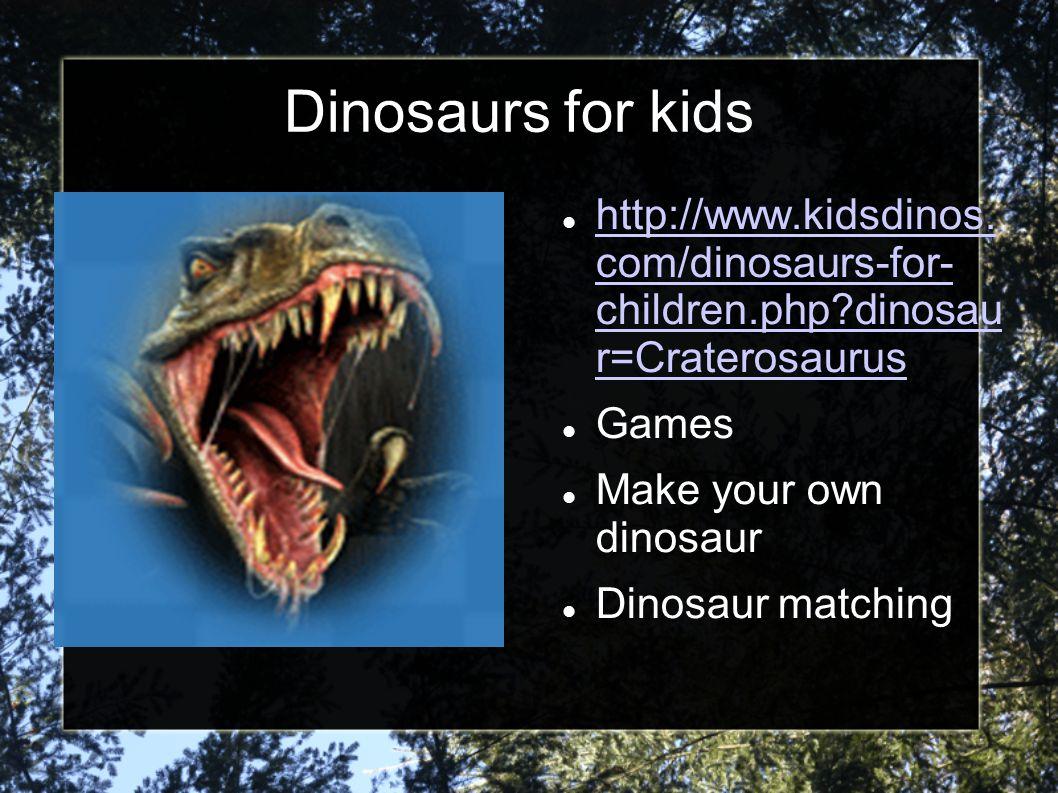 Dinosaurs for kids http://www.kidsdinos. com/dinosaurs-for- children.php dinosau r=Craterosaurus. Games.