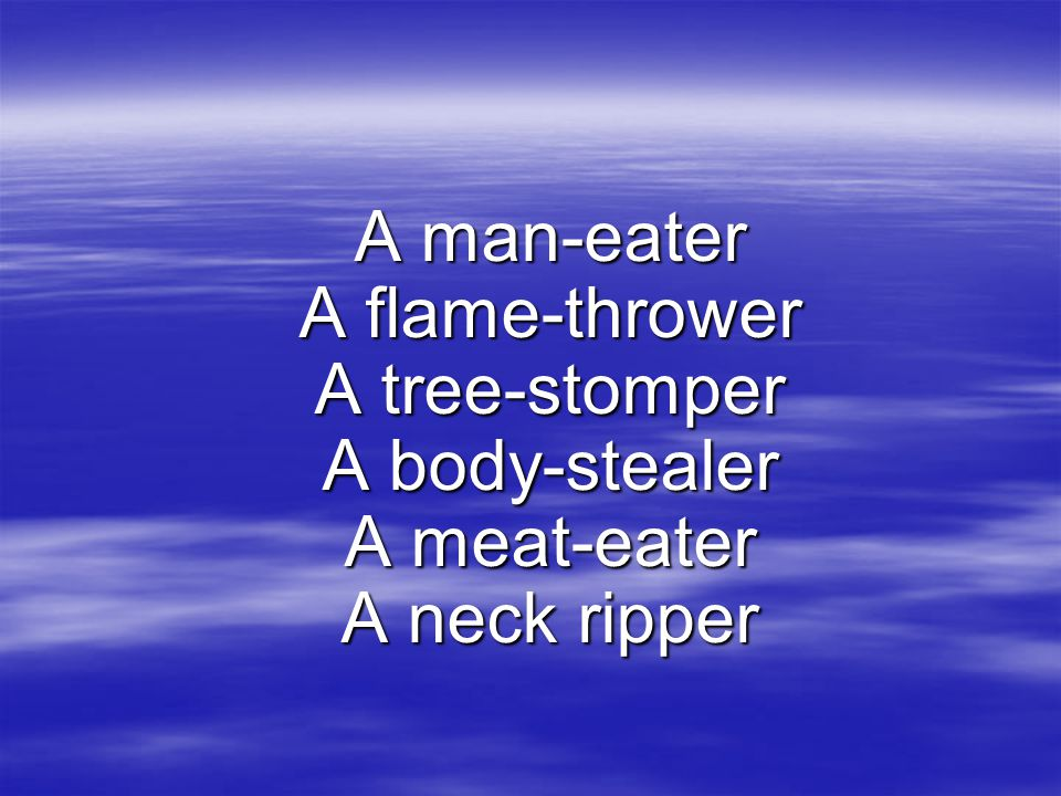 A man-eater A flame-thrower A tree-stomper A body-stealer A meat-eater A neck ripper