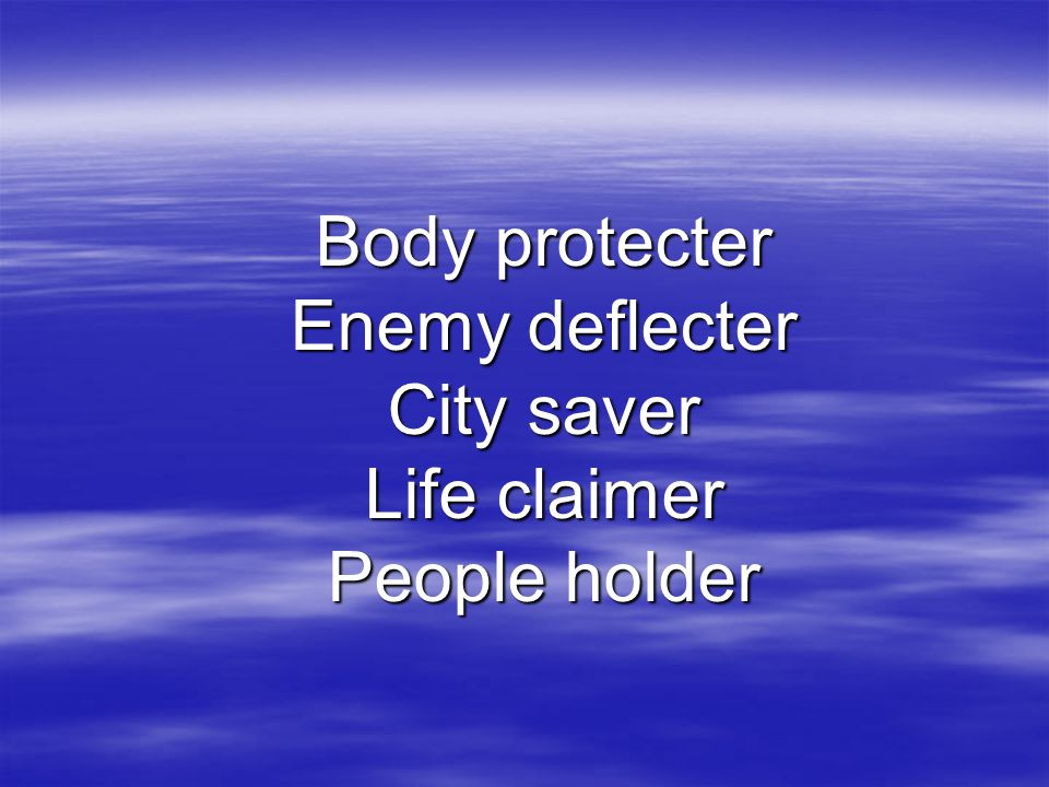 Body protecter Enemy deflecter City saver Life claimer People holder