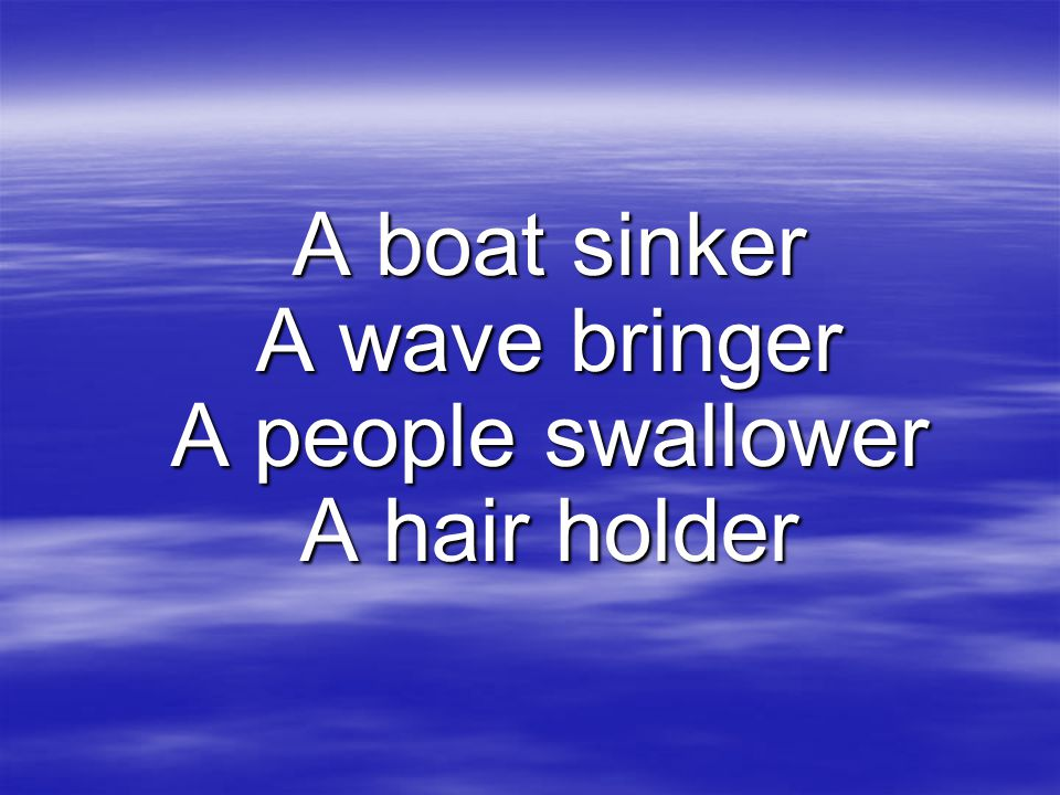 A boat sinker A wave bringer A people swallower A hair holder